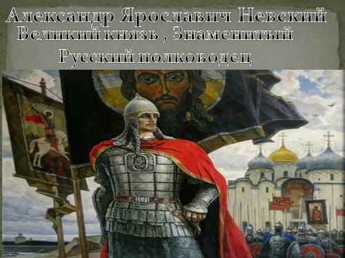 Александр Ярославич Невский — Великий князь , знаменитый русский полководец