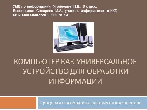 Презентация по информатике Компьютер как универсальное  Компьютер как универсальное устройство для обработки информации Программная обработка данных на компьютере УМК по информатики Угринович Н Д 8 класс