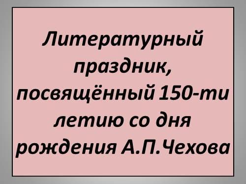 Литературный праздник, посвящённый 150-ти летию со дня рождения А.П.Чехова