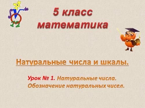 Натуральные числа и их обозначения презентация по математике класс Натуральные числа и шкалы 5 классматематика Урок № 1 Натуральные числа Обозначение натуральных чисел