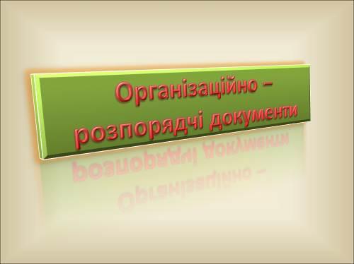 Організаційно – розпорядчі документи