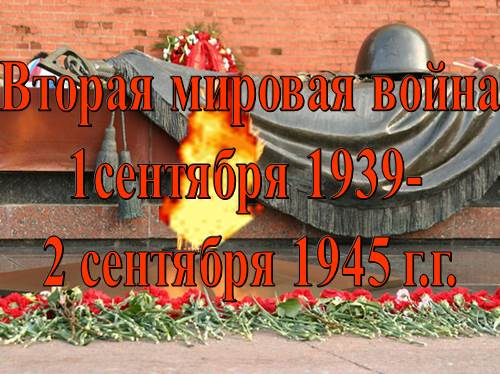 Вторая мировая война 1 сентября 1939 — 2 сентября 1945 г.г.