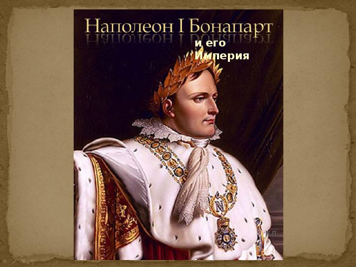 Презентация «Наполеон I Бонапарт и его Империя»